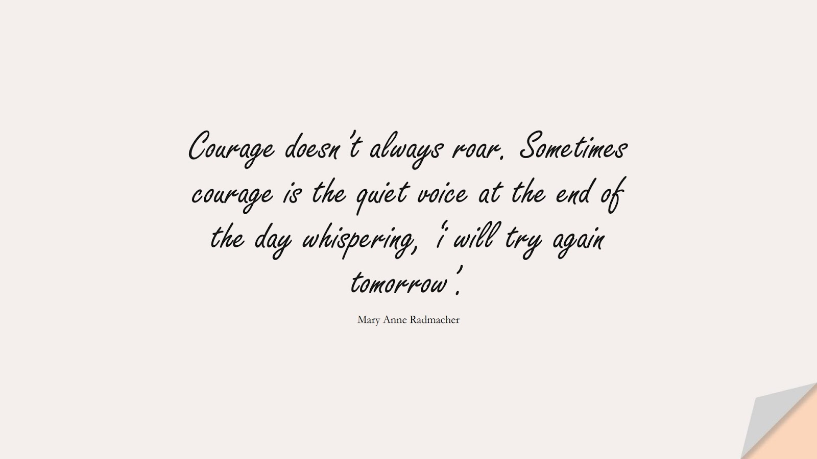 Courage doesn't always roar. Sometimes courage is the quiet voice at the end of the day whispering, 'i will try again tomorrow'. (Mary Anne Radmacher);  #CourageQuotes