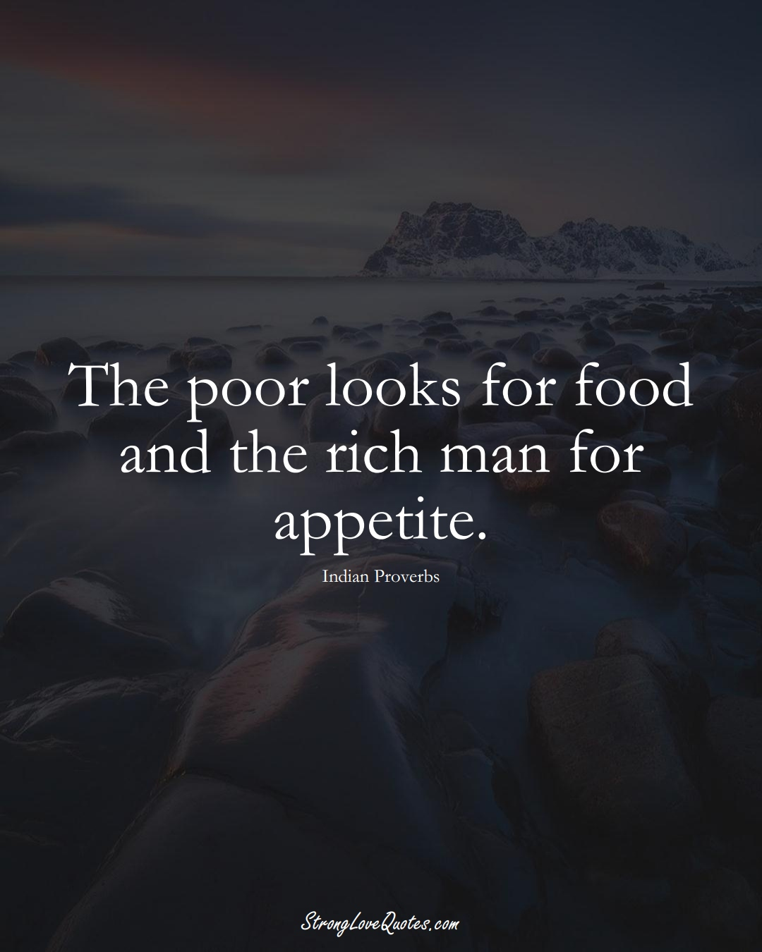 The poor looks for food and the rich man for appetite. (Indian Sayings);  #AsianSayings