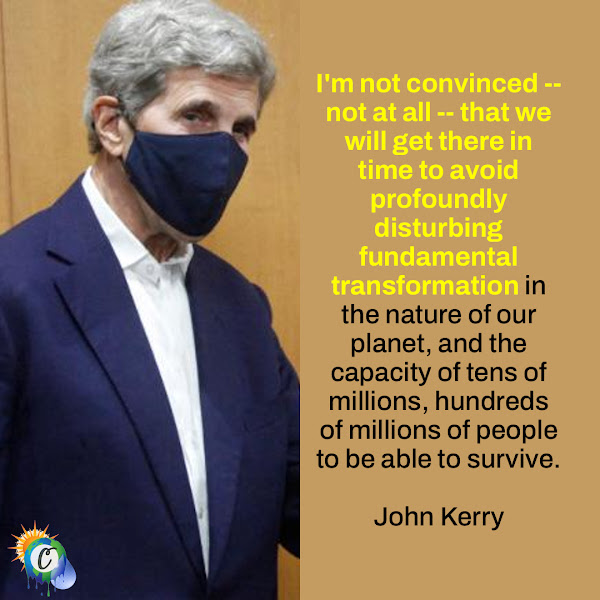 I'm not convinced -- not at all -- that we will get there in time to avoid profoundly disturbing fundamental transformation in the nature of our planet, and the capacity of tens of millions, hundreds of millions of people to be able to survive. — US Special Presidential Envoy for Climate John Kerry