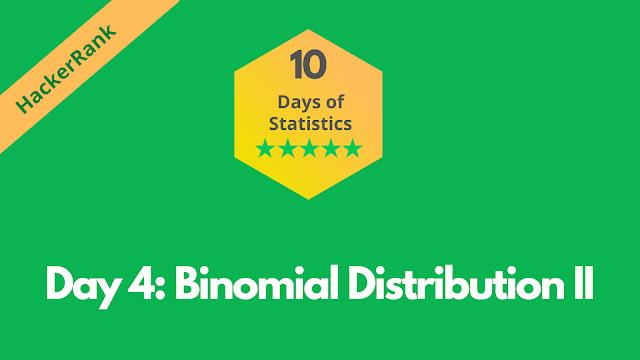 HackerRank Day 4: Binomial Distribution II | 10 Days of Statistics problem solution