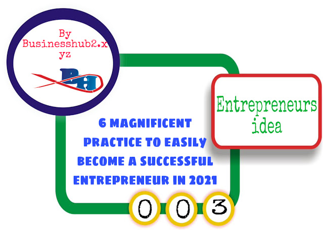 6 magnificent practice to easily become a successful entrepreneur in 2021