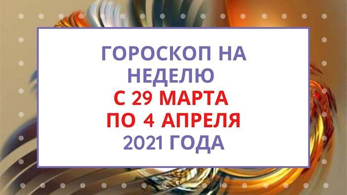 Гороскоп на неделю с 29 марта по 4 апреля 2021 года