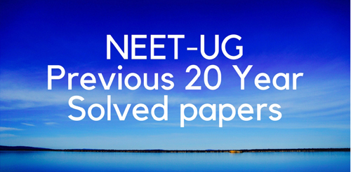 NEET ( 10 YEARS)PREVIOUS QUESTION PAPERS AND STUDY MATERIALS: