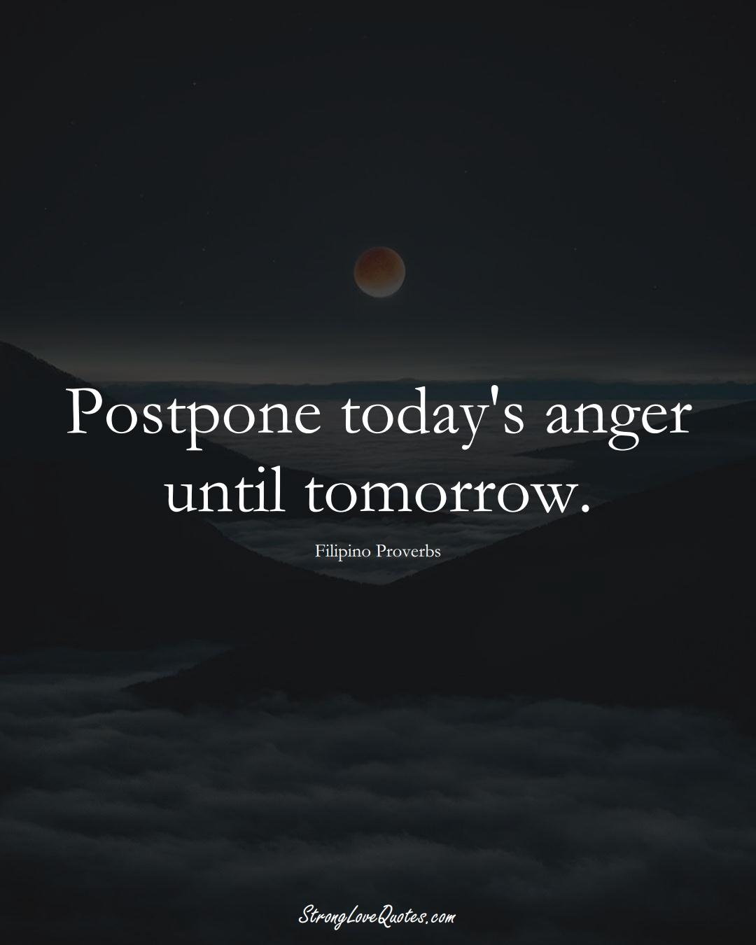 Postpone today's anger until tomorrow. (Filipino Sayings);  #AsianSayings