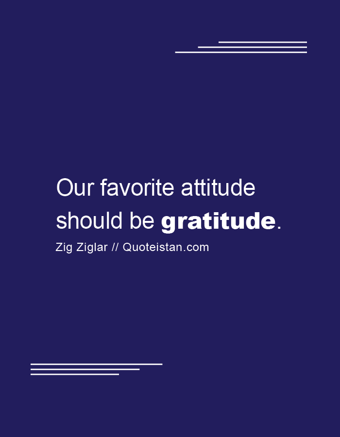 Our favorite attitude should be gratitude.