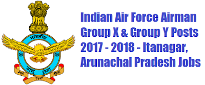 Indian Air Force Airman Group X & Group Y Posts 2017 - 2018 - Itanagar, Arunachal Pradesh Jobs