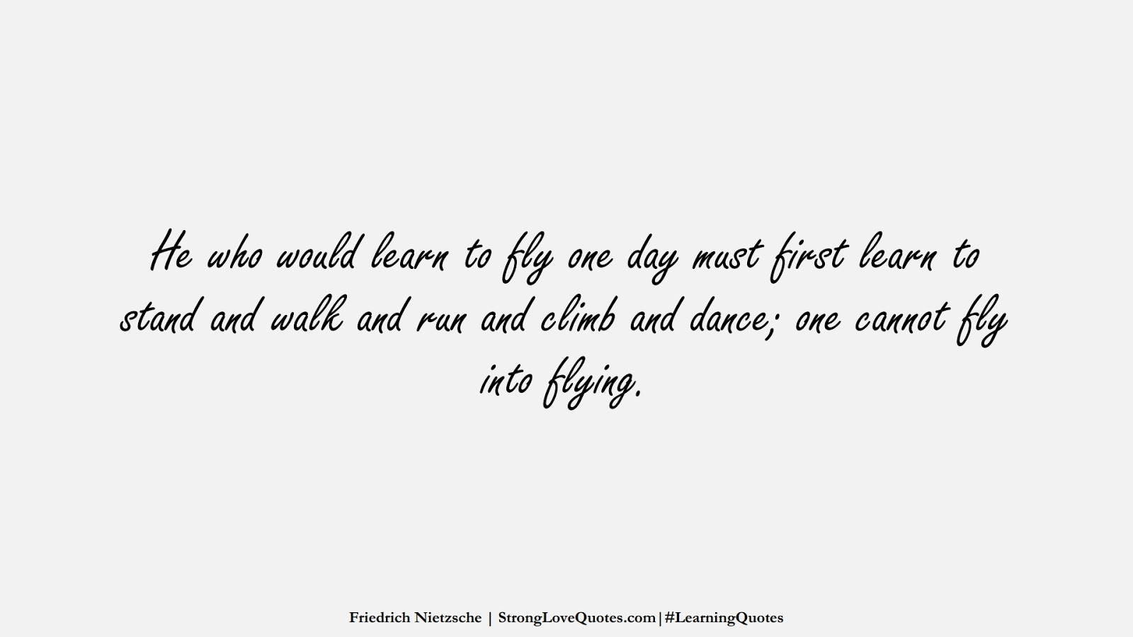 He who would learn to fly one day must first learn to stand and walk and run and climb and dance; one cannot fly into flying. (Friedrich Nietzsche);  #LearningQuotes