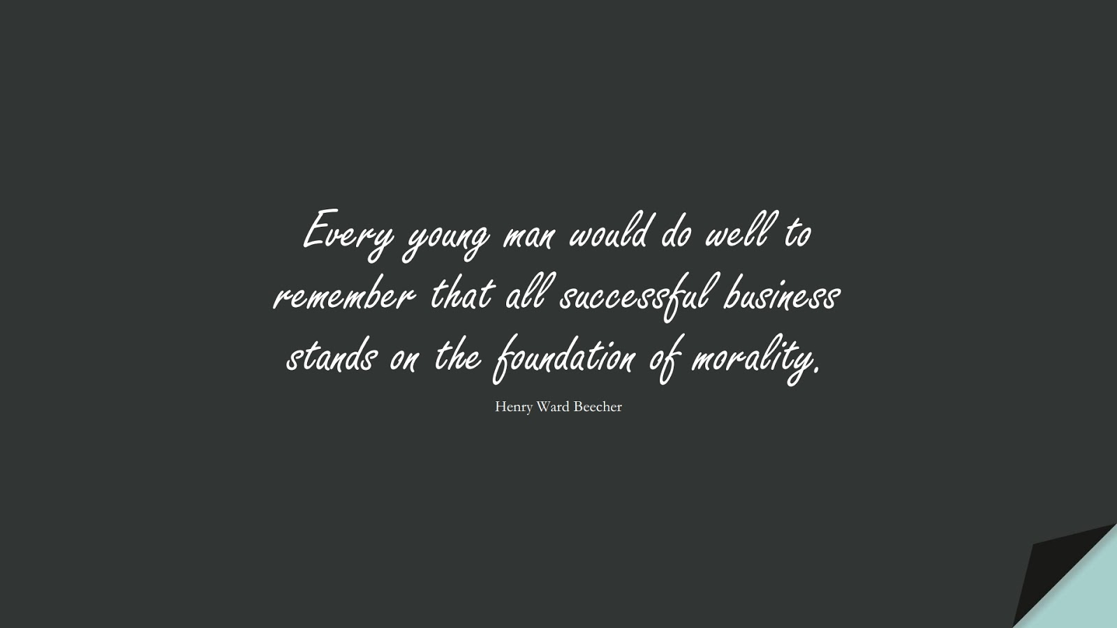 Every young man would do well to remember that all successful business stands on the foundation of morality. (Henry Ward Beecher);  #SuccessQuotes