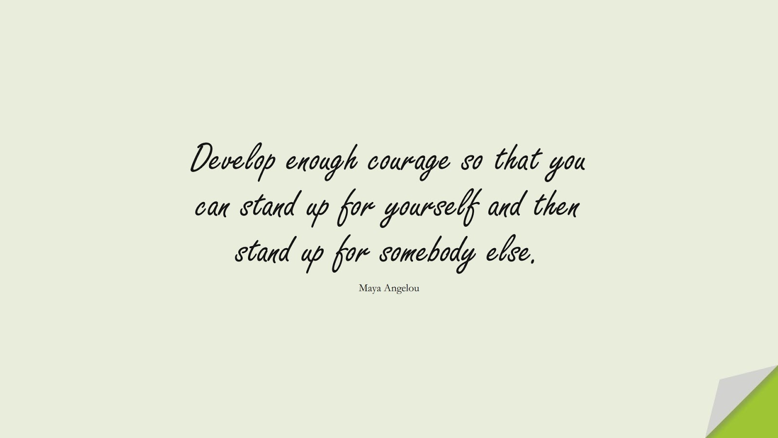 Develop enough courage so that you can stand up for yourself and then stand up for somebody else. (Maya Angelou);  #MayaAngelouQuotes