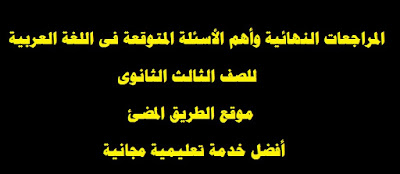 تحميل المراجعات النهائية وأهم الأسئلة المتوقعه للغة العربية , جميع الفروع للصف الثالث الثانوى 2019