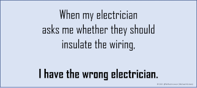 When my electrician asks me whether they should insulate the wiring, I have the wrong electrician.