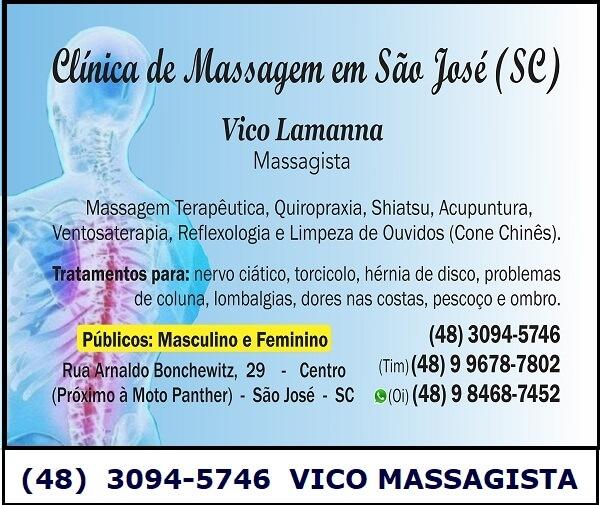 VICO MASSAGISTA E QUIROPRAXIA - SÃO JOSÉ SC, CENTRO - MASSAGEM TERAPÊUTICA, ACUPUNTURA E MASSOTERAPIA  (48)  3094-5746  Tratamento e alívio para: - dores nas costas - dores na coluna - dores lombares, lombalgia e lumbago - nervo ciático - hérnia de disco - bico de papagaio - torcicolo - dores no ombro - dores no pescoço - lesões, luxações, torções, pé, tornozelo, joelho e cotovelo etc - dormência, formigamento, inchaços - atendimento de grávidas (gestantes) - dores musculares e nas articulações - desvio de coluna e vértebras fora do lugar (quiropraxia) - compressão nervosa - pulso aberto - bursite e tendinite  VICO MASSAGISTA E QUIROPRAXIA - SÃO JOSÉ SC, CENTRO - MASSAGEM TERAPÊUTICA, ACUPUNTURA, QUIROPRAXIA E MASSOTERAPIA  (48)  3094-5746  MODALIDADES: - Massagem Terapêutica  - Massagem Relaxante (anti-stress, dores musculares) - Massagem Desportiva - Massagem Sueca - Massoterapia Clínica - Quiropraxia  (desvio de coluna, ajuste e alinhamento vertebral) - Acupuntura e Auriculoterapia  TÉCNICAS: - Anma, Shiatsu, Do-In, Seitai, Reflexologia, Ventosa-terapia, Tui-Ná,    VICO MASSAGISTA E QUIROPRAXIA - SÃO JOSÉ SC - MASSAGEM TERAPÊUTICA, ACUPUNTURA, QUIROPRAXIA E MASSOTERAPIA  (48)  3094-5746  São José SC - bairro Centro, Ponta de Baixo, Fazenda do Max, Fazenda Santo Antonio, Campinas, Kobrasol, Barreiros, Forquilhinhas, Flor de Napolis, Picadas do Sul, Areias, Roçado, Serraria, Potecas, San Marino, Avenida das Torres - São José SC.  Palhoça SC - bairro Pedra Branca, Caminho Novo, Centro, Aririu, bela vista, Pachecos, Av Elza Lucchi, Ponte do Imaruim, Brejaru, Jardim Eldorado, jardim Aquarius, Passa Vinte, Rio Grande - Palhoça SC.  Florianópolis SC - bairro Continente, centro, Capoeiras, Estreito, Coqueiros, Abraão, Itaguaçu, Bom Abrigo, Santos Dumont, Balneário - Florianópolis SC.  Biguaçu SC. - bairro Centro, Universitários, Janaina - Biguaçu SC.  Vico Massagista e Quiropraxia - Massagem Terapêutica, Massoterapia e Acupuntura - São José, SC.   TAGS: acupuntura, Anton