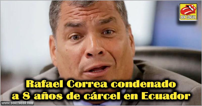 Rafael Correa condenado a 8 años de cárcel en Ecuador