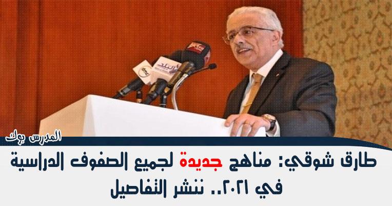 طارق شوقي: مناهج جديدة لجميع الصفوف الدراسية في 2021