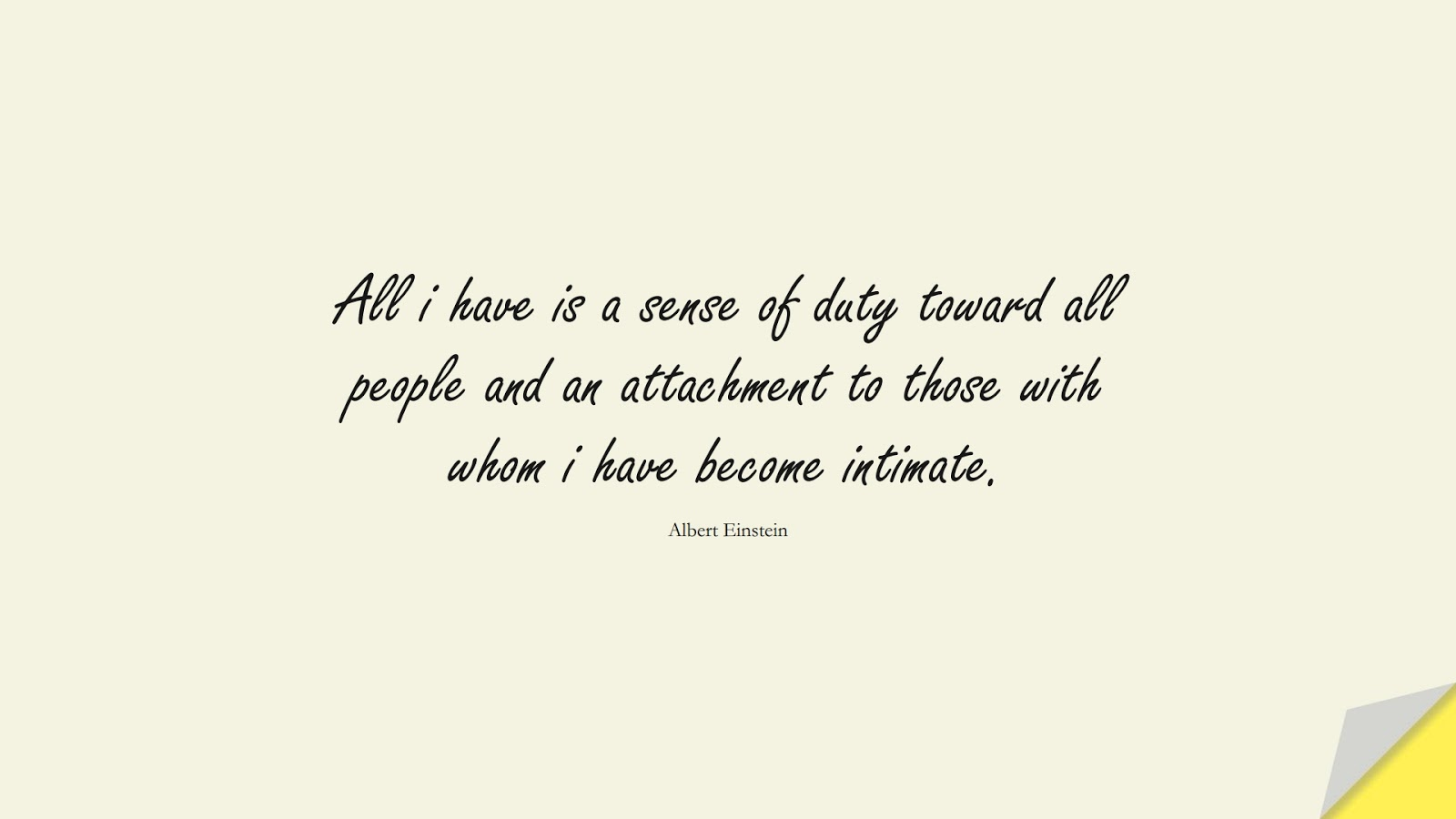 All i have is a sense of duty toward all people and an attachment to those with whom i have become intimate. (Albert Einstein);  #HumanityQuotes