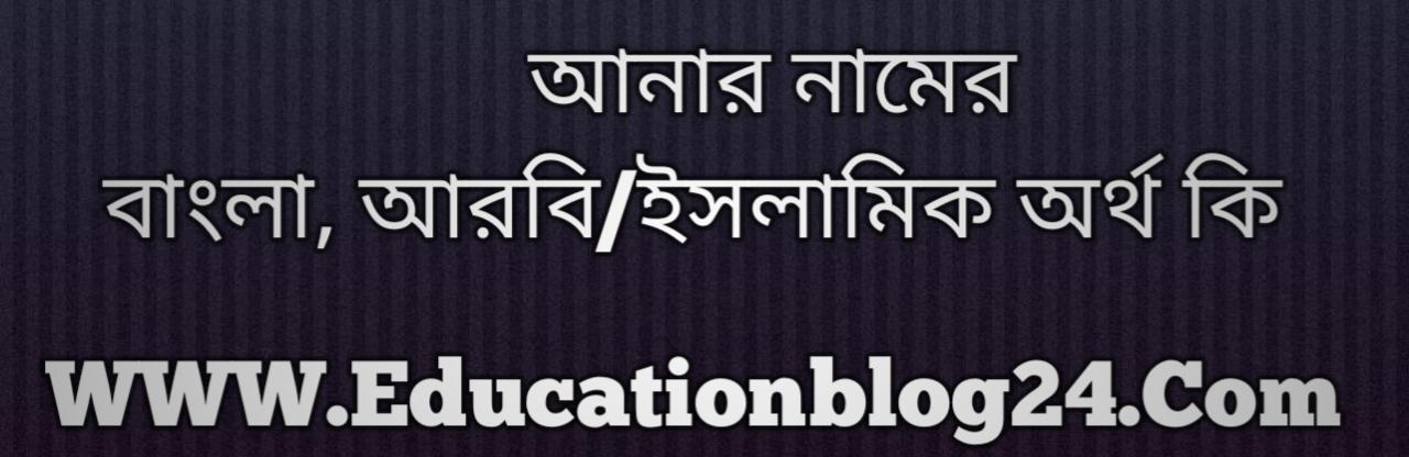Anar name meaning in Bengali, আনার নামের অর্থ কি, আনার নামের বাংলা অর্থ কি, আনার নামের ইসলামিক অর্থ কি, আনার কি ইসলামিক /আরবি নাম