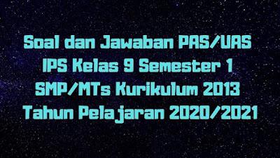 Soal dan Jawaban PAS/UAS IPS Kelas 9 Semester 1 SMP/MTs Kurikulum 2013 TP 2020/2021