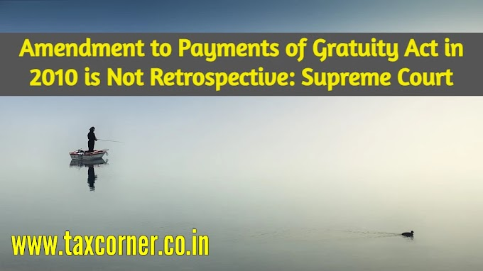 Amendment to Payments of Gratuity Act in 2010 is Not Retrospective: SC