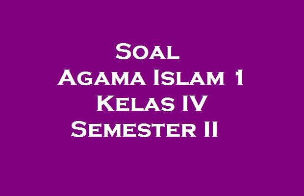 Soal Agama Islam 1 Kelas Iv Semester Ii Pelajaran Sd