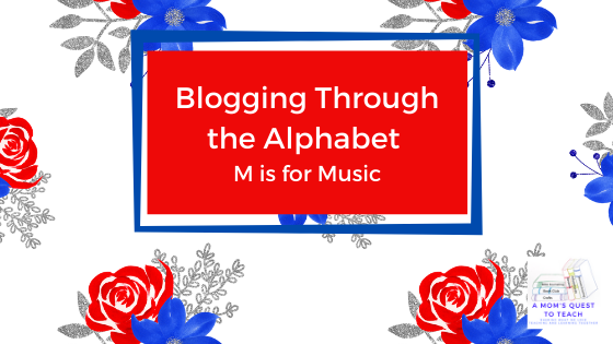 Blogging Through the Alphabet: M is for Music floral background with A Mom's Quest to Teach logo