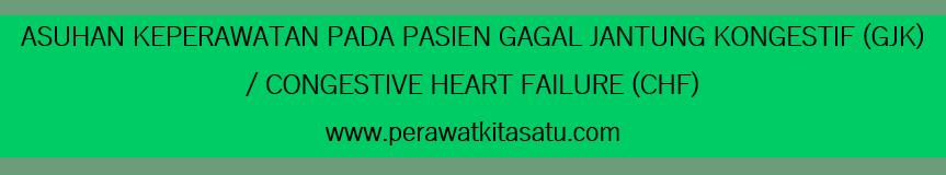 ASUHAN KEPERAWATAN PADA PASIEN GAGAL GJANTUNG KNGESTIF (GJK) / CONGESTIVE HEART FAILURE (CHF)