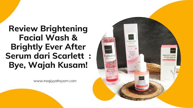 Review Brightening Facial Wash & Brightly Ever After Serum  dari Scarlett  Bye, Wajah Kusam!