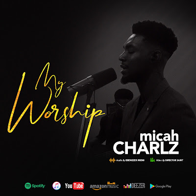 My Worship By Micah Charlz Out Now - Download Audio And Stream Video