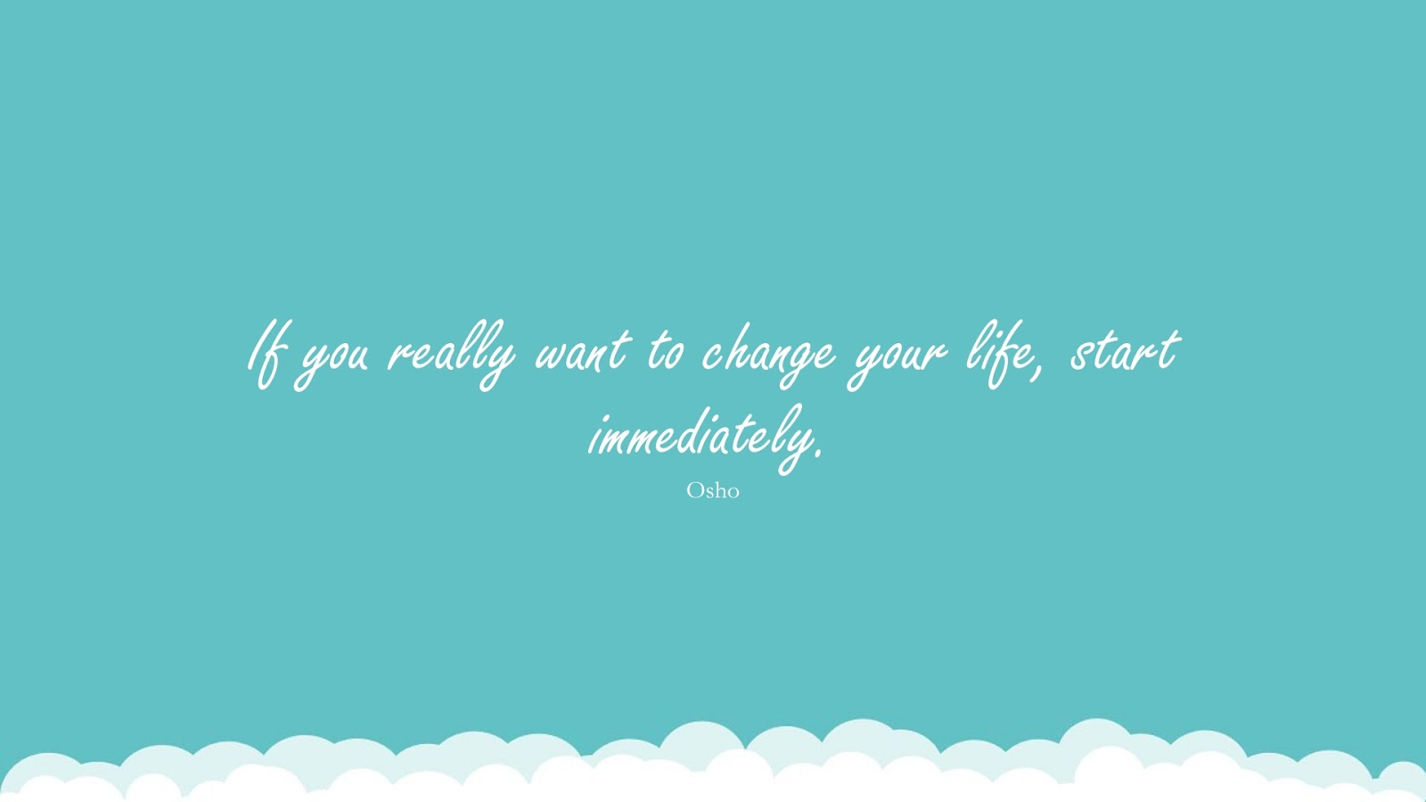 If you really want to change your life, start immediately. (Osho);  #EncouragingQuotes