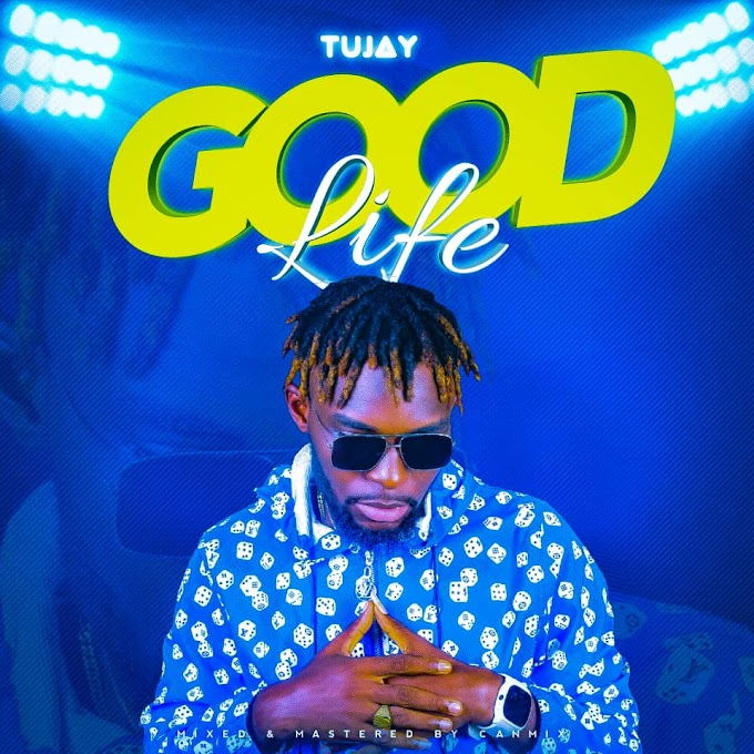 MUSIC: Tujay - Good Life (Mixed. Canmixx)