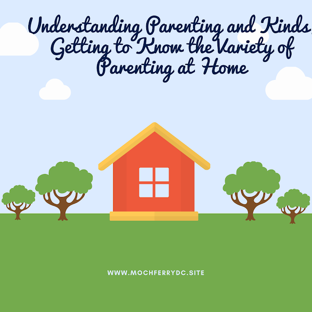 Understanding Parenting and Kinds, Getting to Know the Variety of Parenting at Home