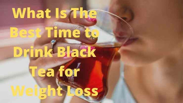 What Is The Best Time to Drink Black Tea for Weight Loss