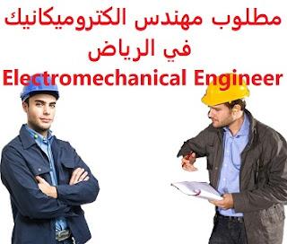 وظائف السعودية مطلوب مهندس الكتروميكانيك في الرياض Electromechanical Engineer