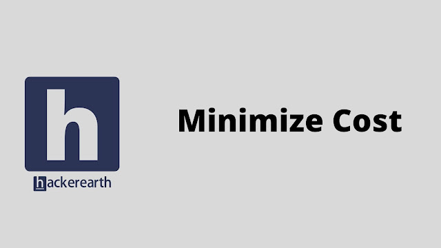 hackerEarth Minimize Cost problem solution