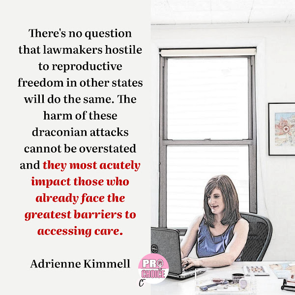 There's no question that lawmakers hostile to reproductive freedom in other states will do the same. The harm of these draconian attacks cannot be overstated and they most acutely impact those who already face the greatest barriers to accessing care. — Adrienne Kimmell, NARAL Pro-Choice America acting president