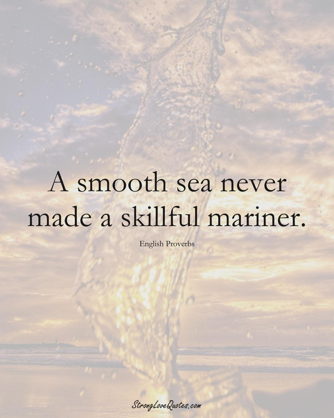 A smooth sea never made a skillful mariner. (English Sayings);  #EuropeanSayings