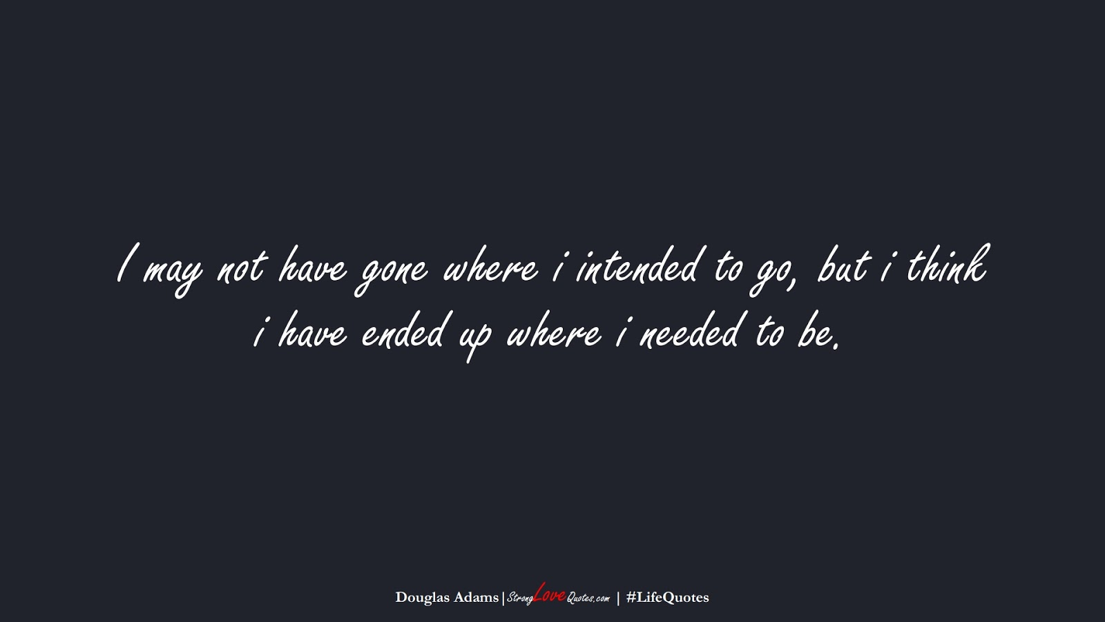 I may not have gone where i intended to go, but i think i have ended up where i needed to be. (Douglas Adams);  #LifeQuotes