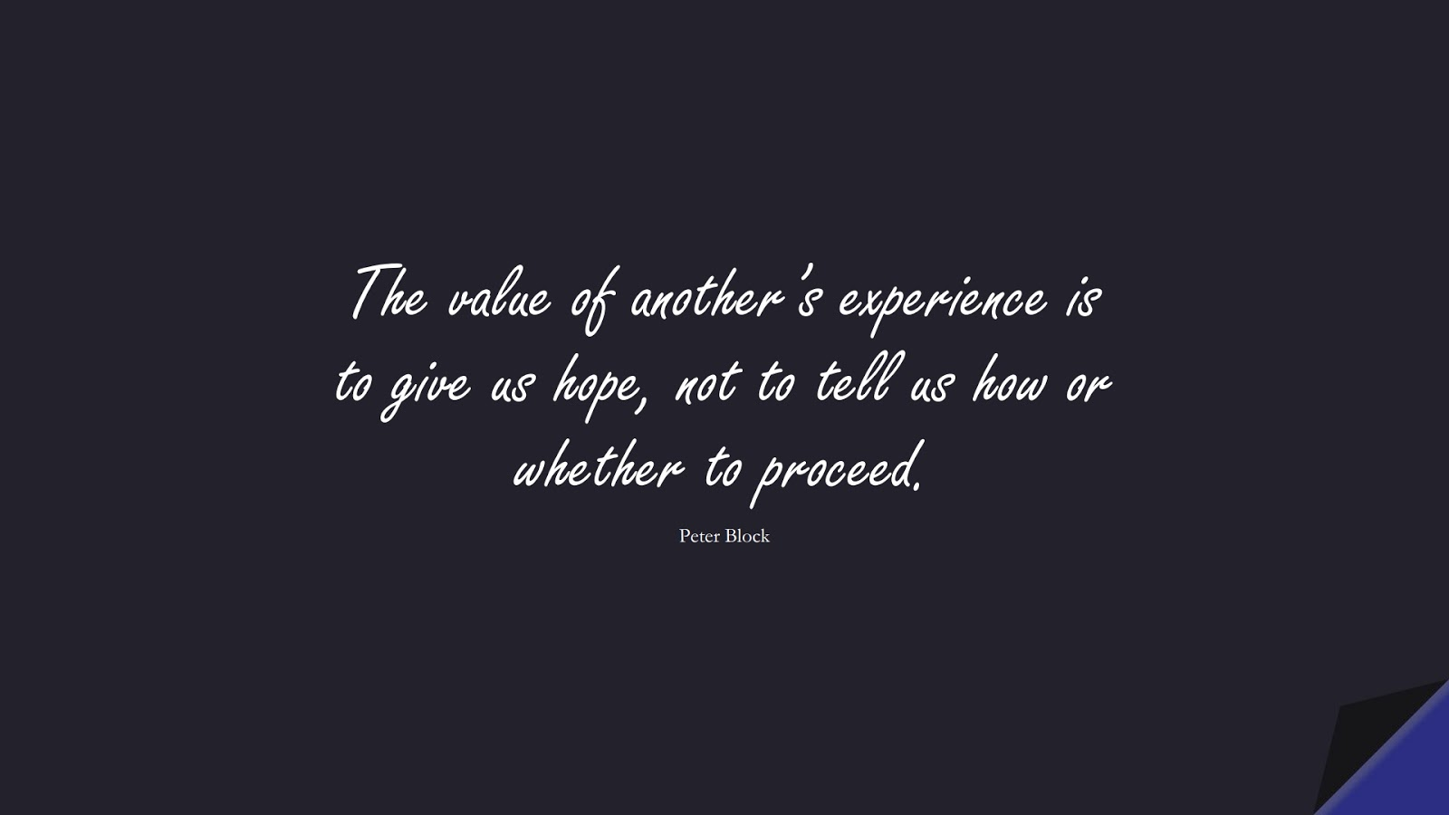 The value of another's experience is to give us hope, not to tell us how or whether to proceed. (Peter Block);  #HopeQuotes