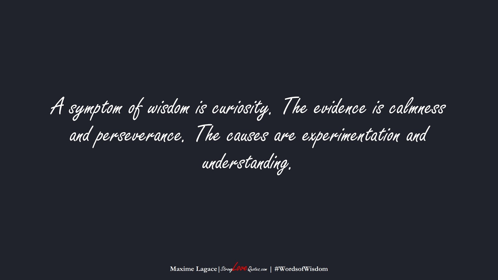 A symptom of wisdom is curiosity. The evidence is calmness and perseverance. The causes are experimentation and understanding. (Maxime Lagace);  #WordsofWisdom