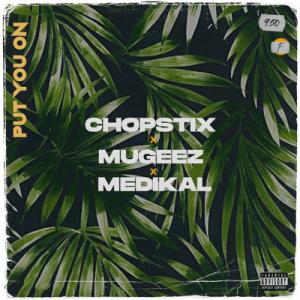 Chopstix - Put You On Ft. Mugeez, Medikal
