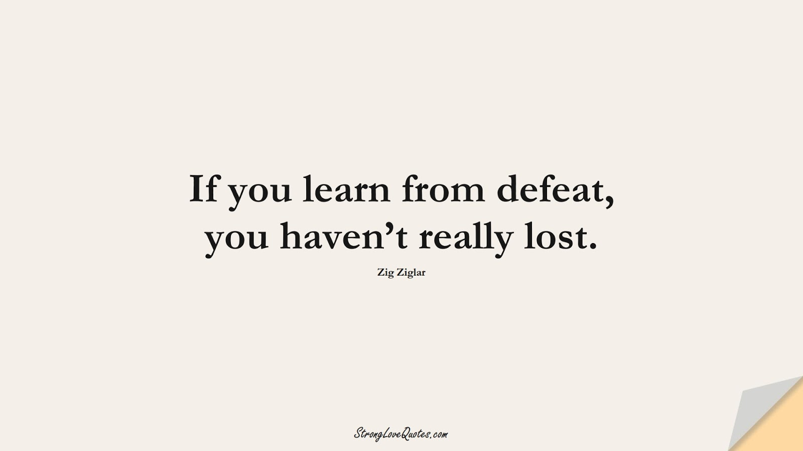 If you learn from defeat, you haven't really lost. (Zig Ziglar);  #EducationQuotes