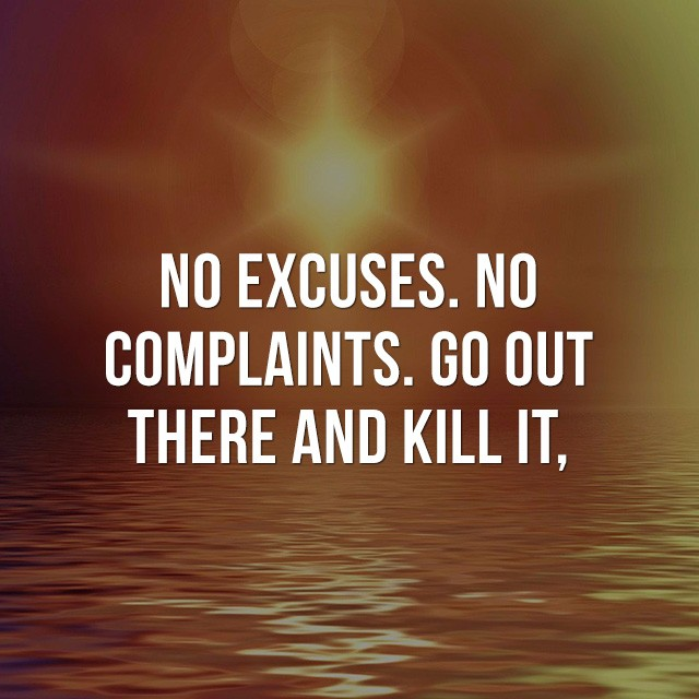 No Excuses, no complaints, go out there and kill it! - Good Short Quotes