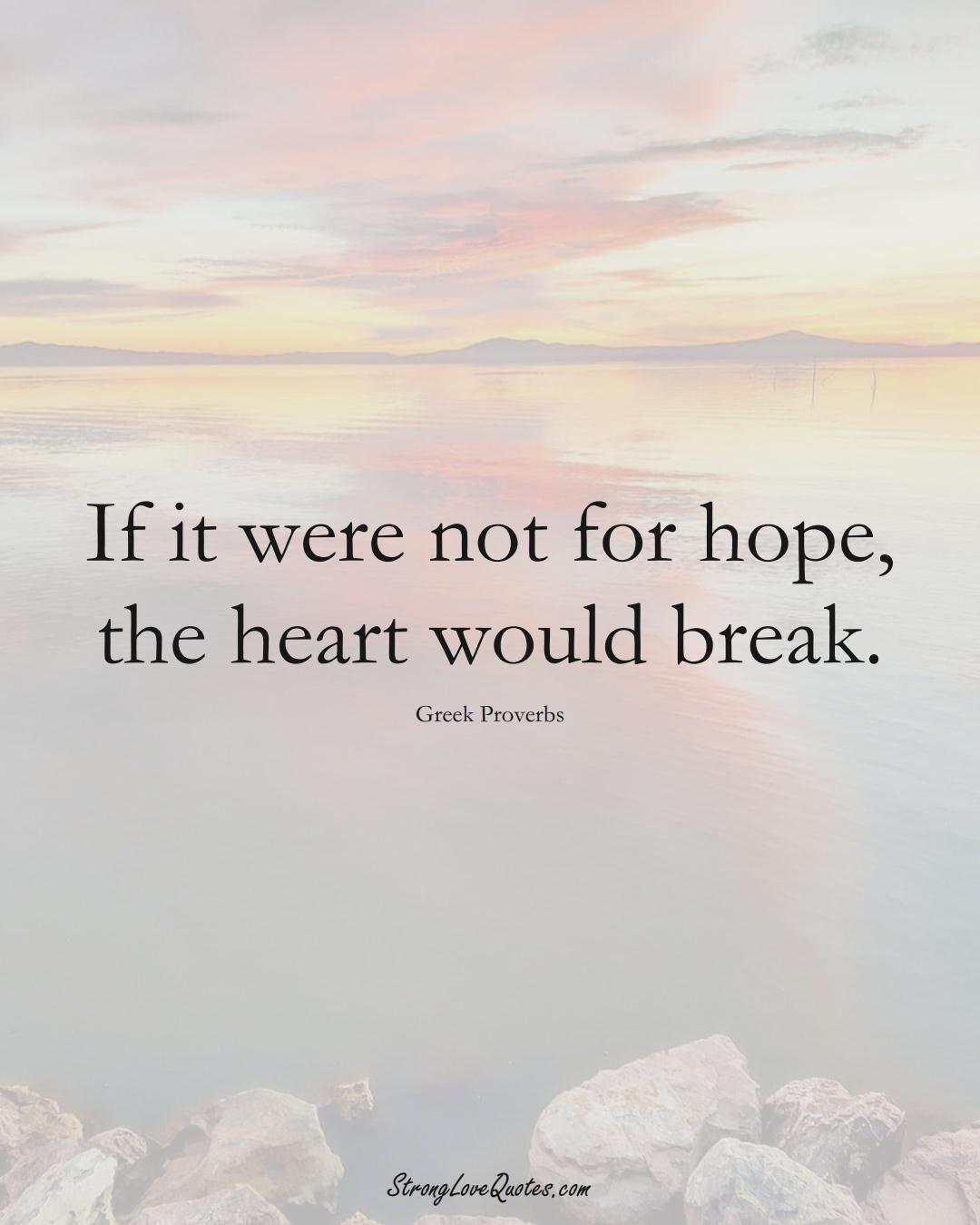 If it were not for hope, the heart would break. (Greek Sayings);  #EuropeanSayings
