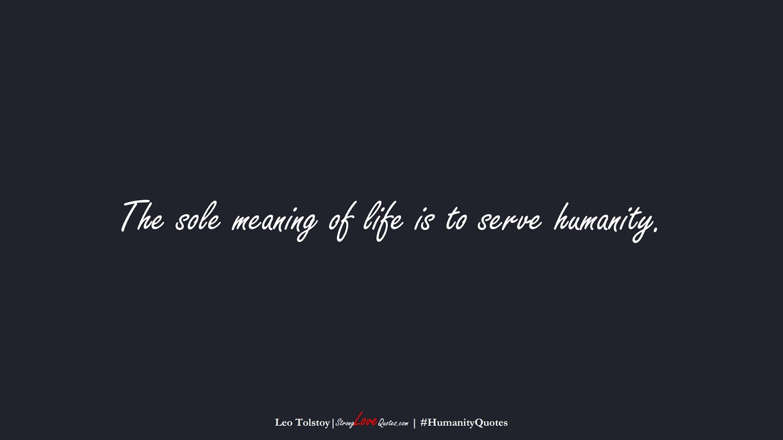 The sole meaning of life is to serve humanity. (Leo Tolstoy);  #HumanityQuotes