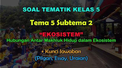 Soal Tematik Kelas 5 Tema 5 Subtema 2 (Hubungan Antar Makhluk dalam Ekosistem)