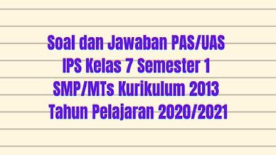 Soal dan Jawaban PAS/UAS IPS Kelas 7 Semester 1 SMP/MTS Kurikulum 2013 TP 2020/2021
