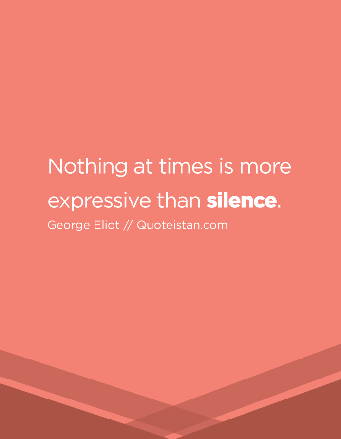 Nothing at times is more expressive than silence.