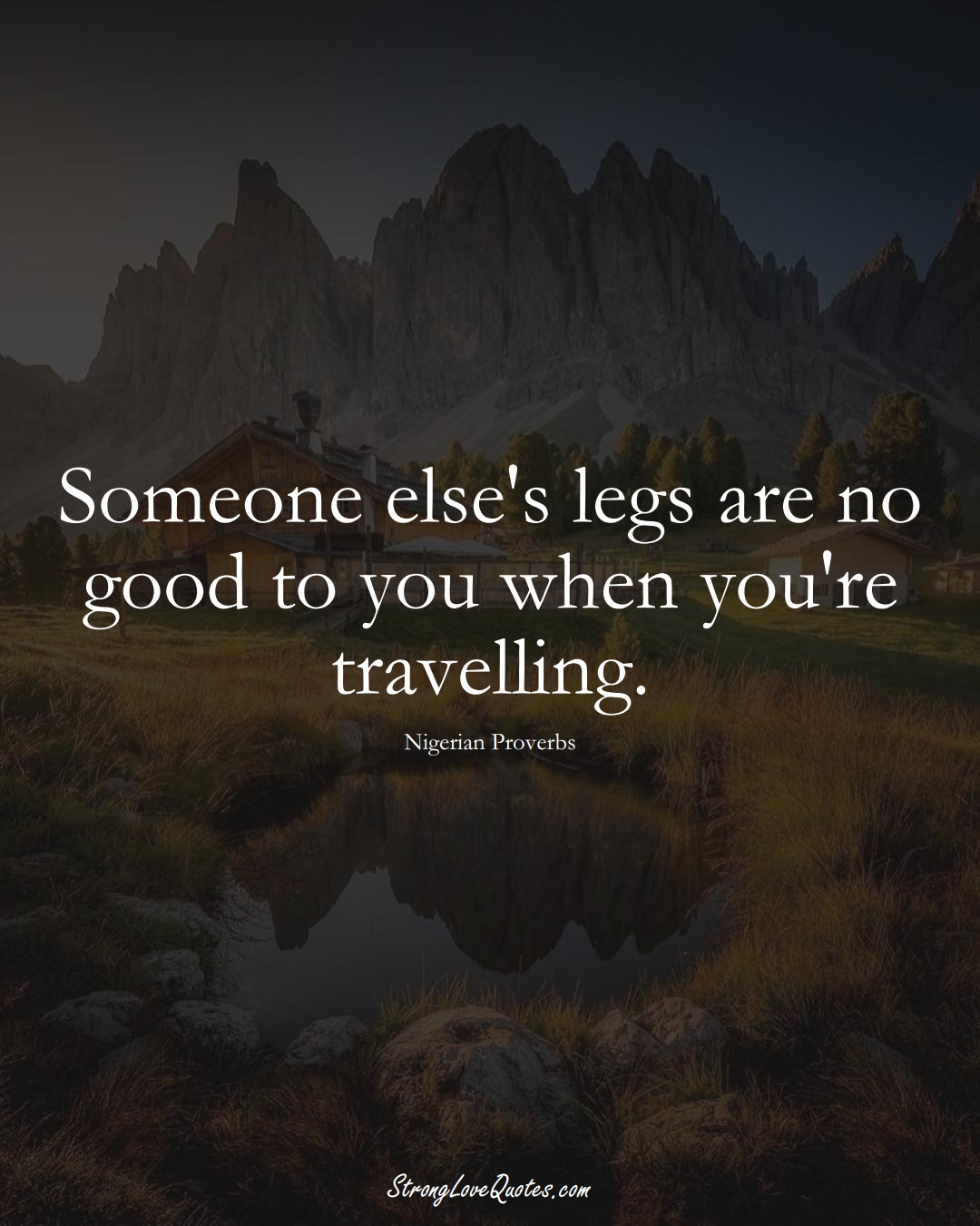Someone else's legs are no good to you when you're travelling. (Nigerian Sayings);  #AfricanSayings