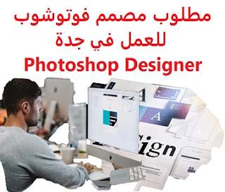مطلوب مصمم فوتوشوب للعمل في جدة Photoshop Designer  للعمل في جدة  نوع الدوام : دوام كامل  المؤهل العلمي : غير مشترط  الخبرة : ان يكون لديه خبرة في أعمال التصميم , والفوتوشوب  الراتب :  500 إلى 1000 دولار