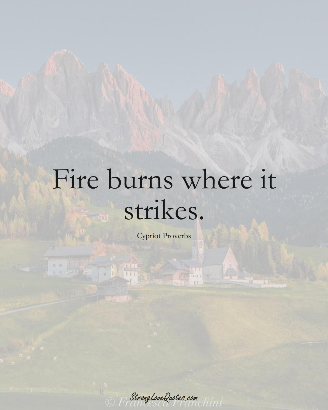 Fire burns where it strikes. (Cypriot Sayings);  #MiddleEasternSayings