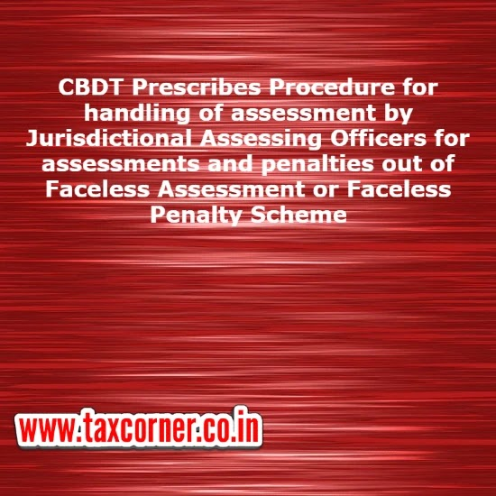 CBDT Prescribes Procedure for handling of assessment by Jurisdictional Assessing Officers for assessments and penalties out of Faceless Assessment or Faceless Penalty Scheme